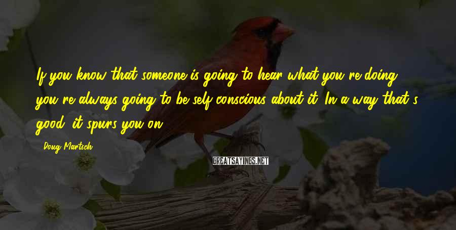 Doug Martsch Sayings: If you know that someone is going to hear what you're doing, you're always going