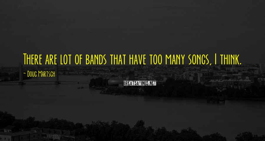 Doug Martsch Sayings: There are lot of bands that have too many songs, I think.