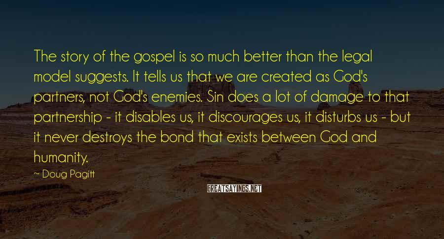 Doug Pagitt Sayings: The story of the gospel is so much better than the legal model suggests. It