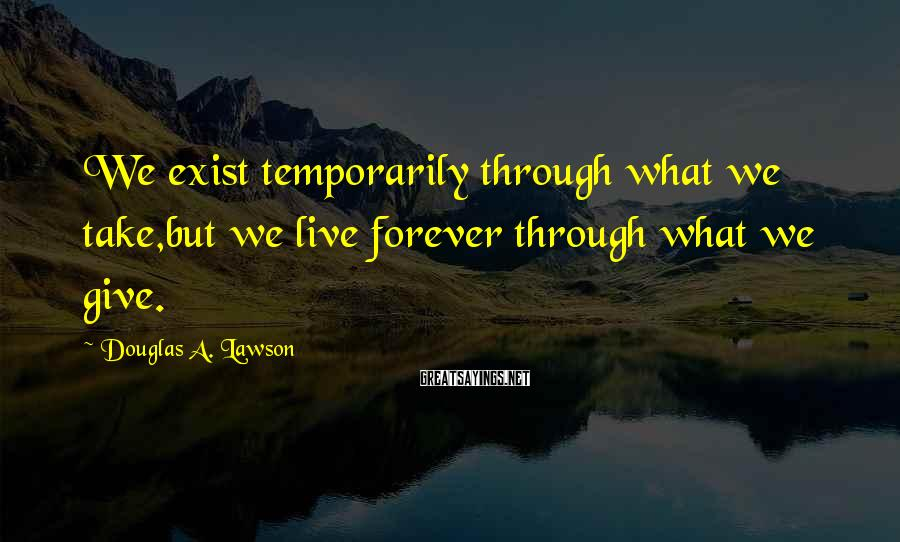 Douglas A. Lawson Sayings: We exist temporarily through what we take,but we live forever through what we give.