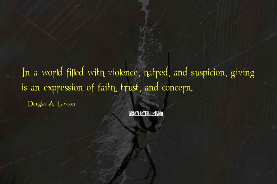 Douglas A. Lawson Sayings: In a world filled with violence, hatred, and suspicion, giving is an expression of faith,
