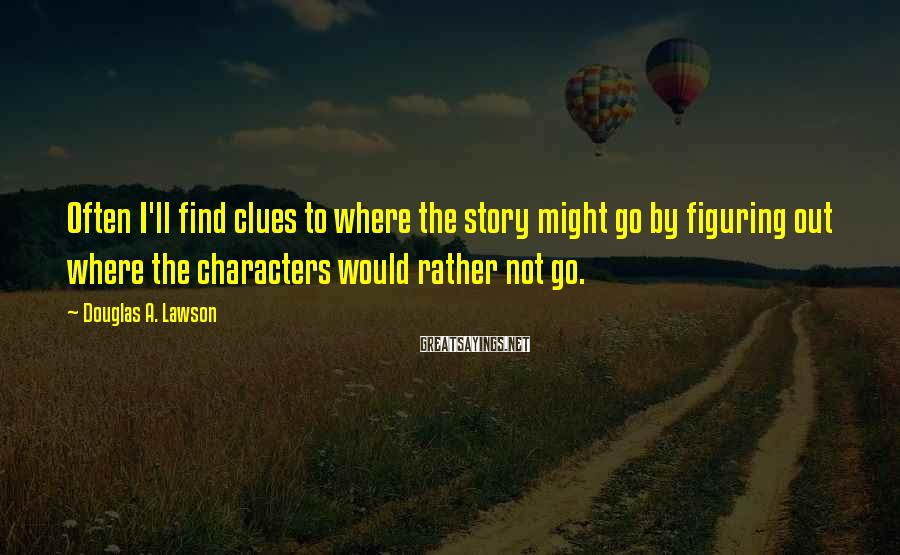 Douglas A. Lawson Sayings: Often I'll find clues to where the story might go by figuring out where the