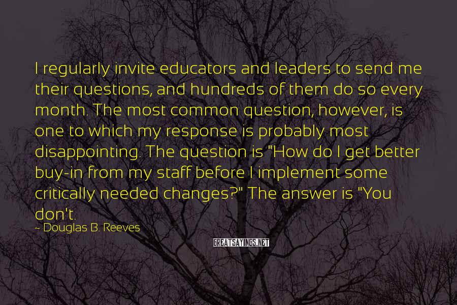 Douglas B. Reeves Sayings: I regularly invite educators and leaders to send me their questions, and hundreds of them