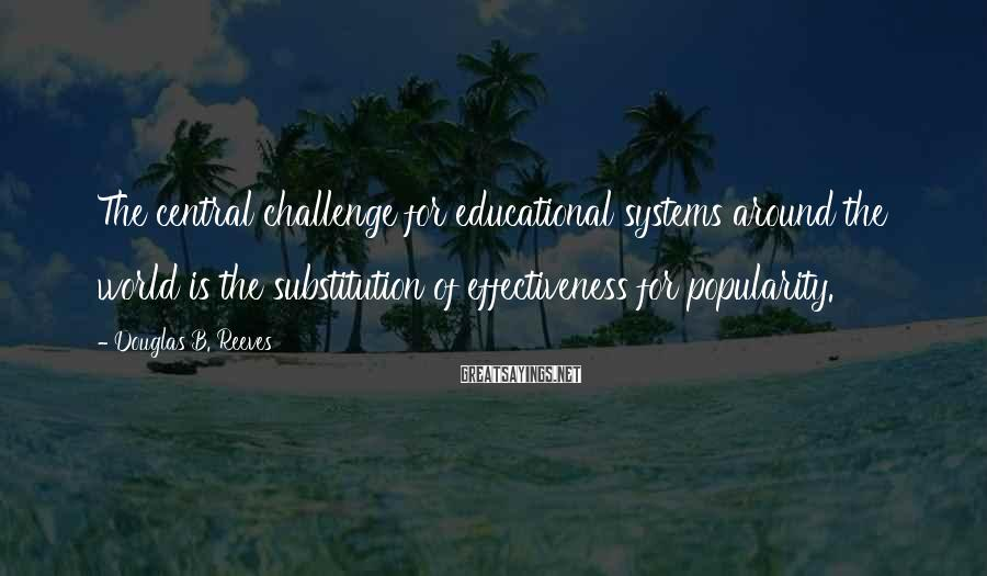 Douglas B. Reeves Sayings: The central challenge for educational systems around the world is the substitution of effectiveness for