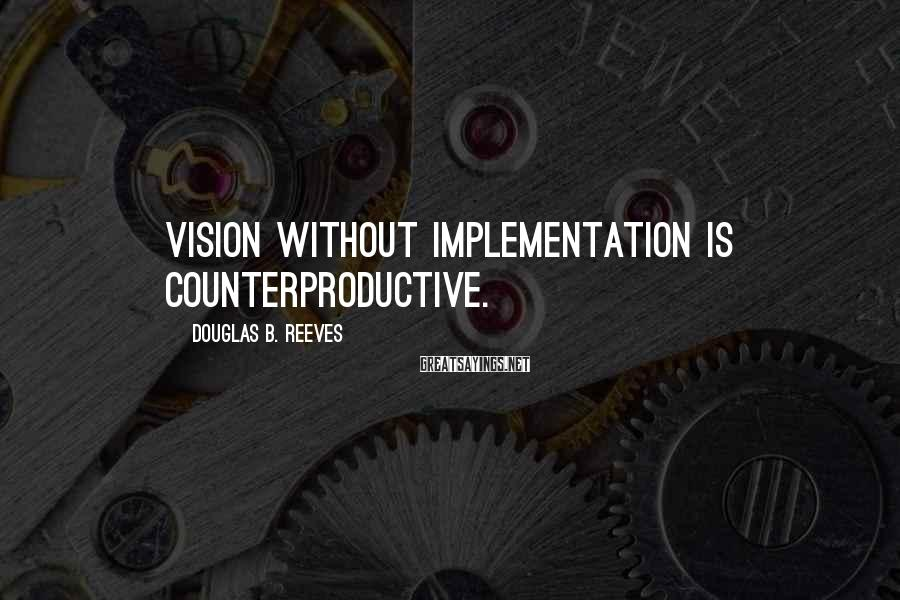Douglas B. Reeves Sayings: Vision without implementation is counterproductive.