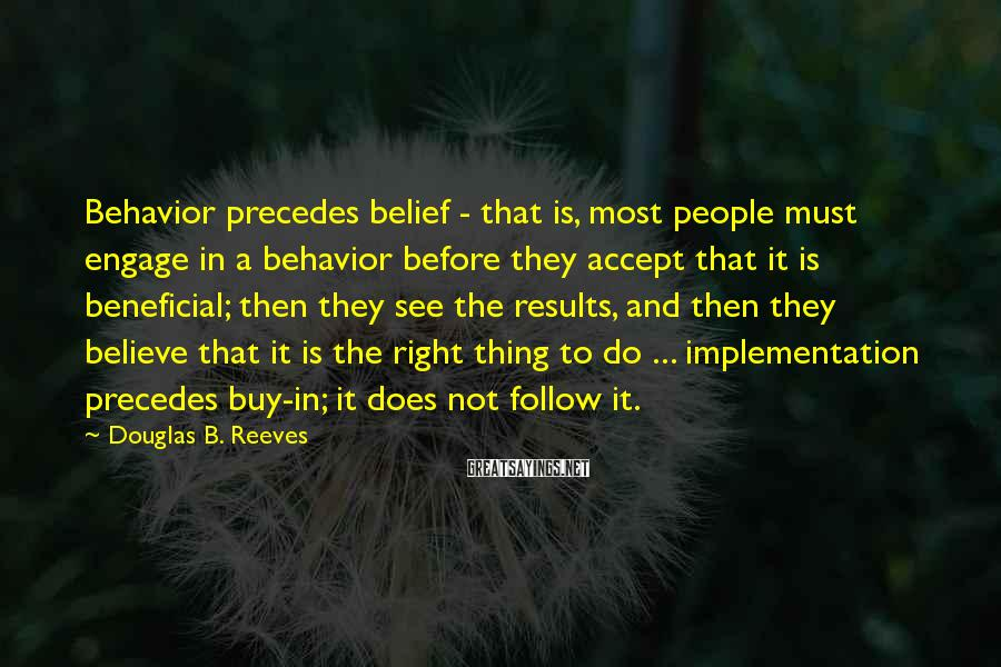 Douglas B. Reeves Sayings: Behavior precedes belief - that is, most people must engage in a behavior before they