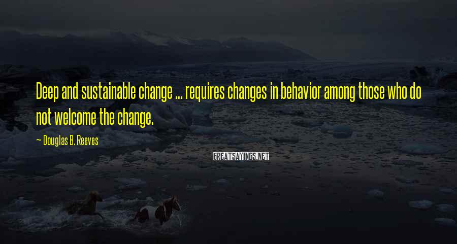 Douglas B. Reeves Sayings: Deep and sustainable change ... requires changes in behavior among those who do not welcome