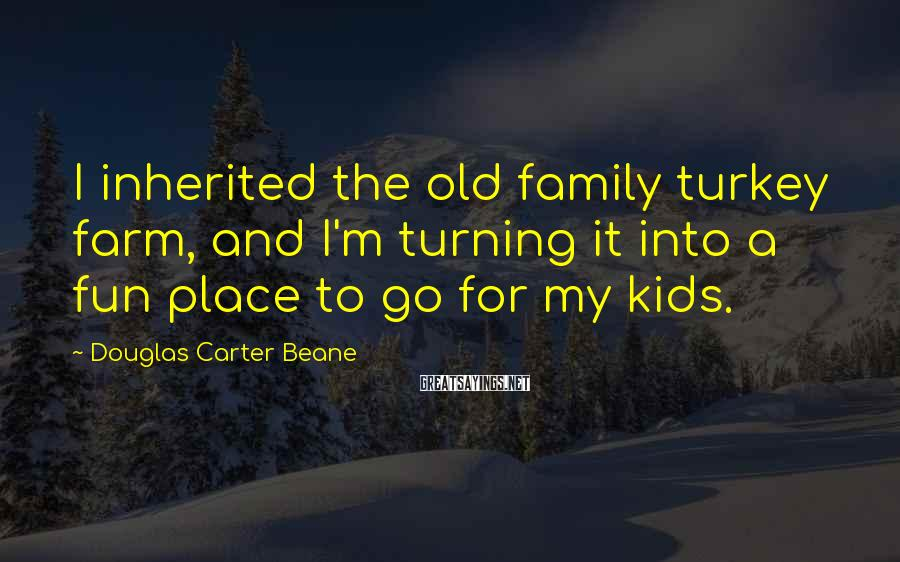 Douglas Carter Beane Sayings: I inherited the old family turkey farm, and I'm turning it into a fun place