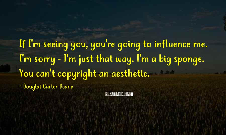 Douglas Carter Beane Sayings: If I'm seeing you, you're going to influence me. I'm sorry - I'm just that