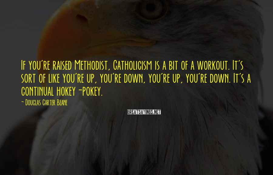 Douglas Carter Beane Sayings: If you're raised Methodist, Catholicism is a bit of a workout. It's sort of like