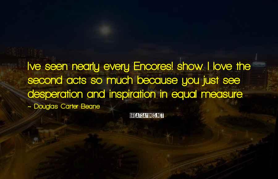 Douglas Carter Beane Sayings: I've seen nearly every Encores! show. I love the second acts so much because you