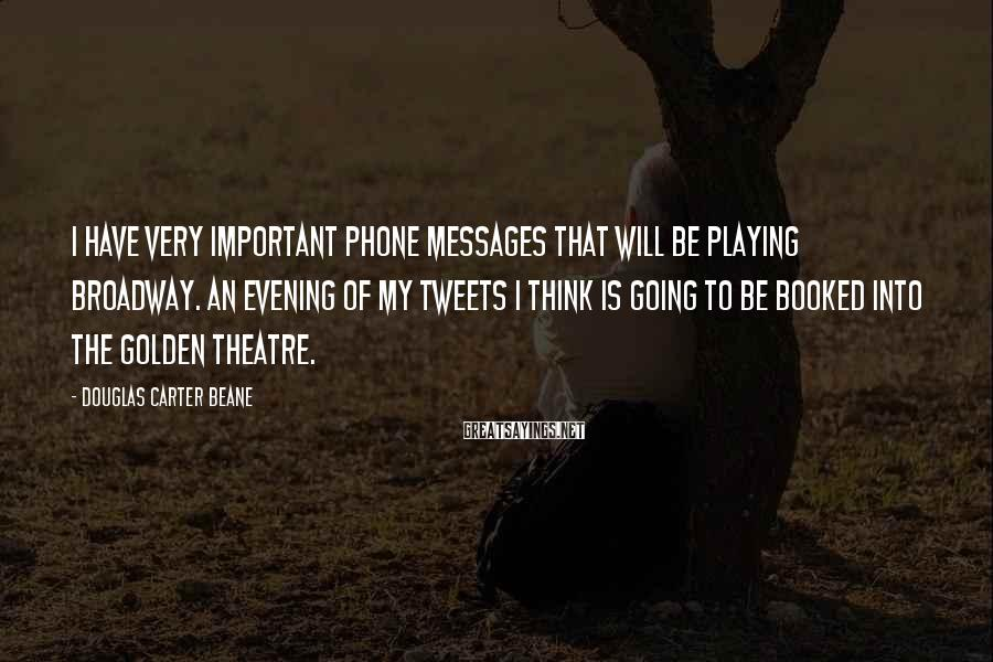 Douglas Carter Beane Sayings: I have very important phone messages that will be playing Broadway. An evening of my