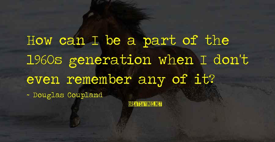 Douglas Coupland Generation A Sayings By Douglas Coupland: How can I be a part of the 1960s generation when I don't even remember
