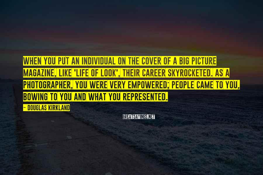 Douglas Kirkland Sayings: When you put an individual on the cover of a big picture magazine, like 'Life