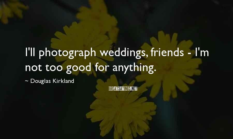 Douglas Kirkland Sayings: I'll photograph weddings, friends - I'm not too good for anything.
