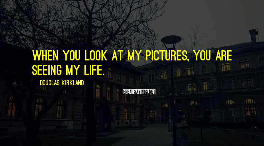 Douglas Kirkland Sayings: When you look at my pictures, you are seeing my life.