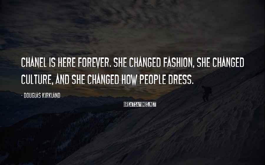 Douglas Kirkland Sayings: Chanel is here forever. She changed fashion, she changed culture, and she changed how people
