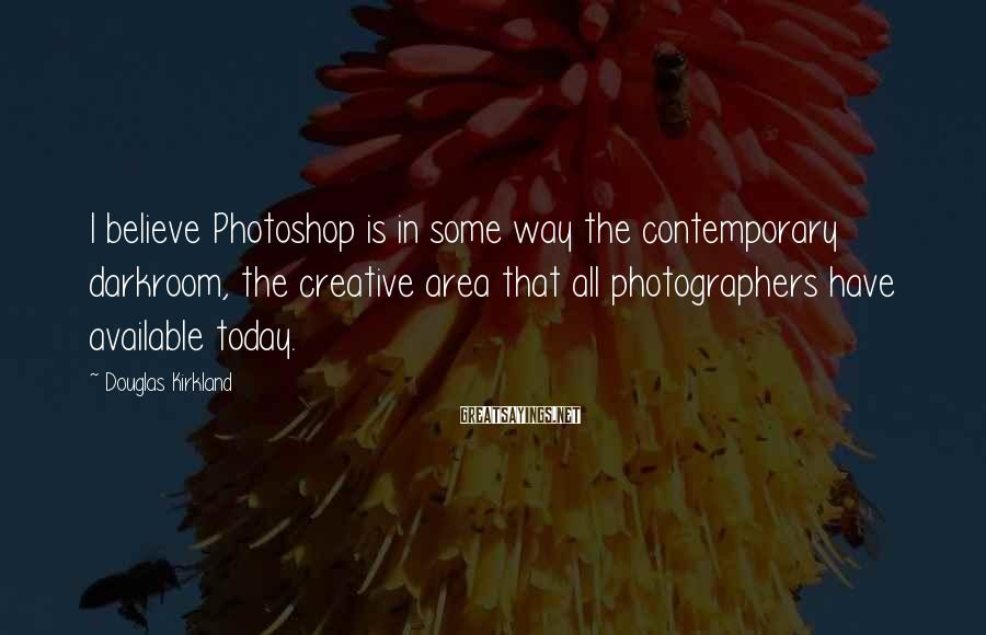 Douglas Kirkland Sayings: I believe Photoshop is in some way the contemporary darkroom, the creative area that all