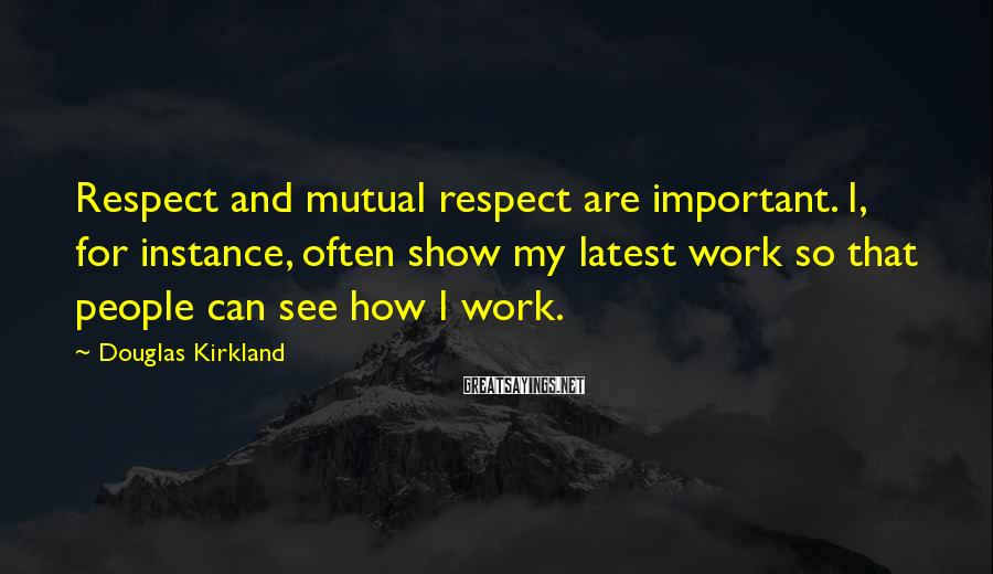 Douglas Kirkland Sayings: Respect and mutual respect are important. I, for instance, often show my latest work so