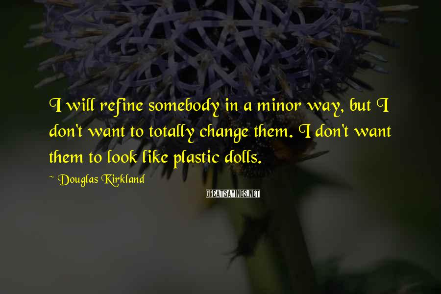 Douglas Kirkland Sayings: I will refine somebody in a minor way, but I don't want to totally change