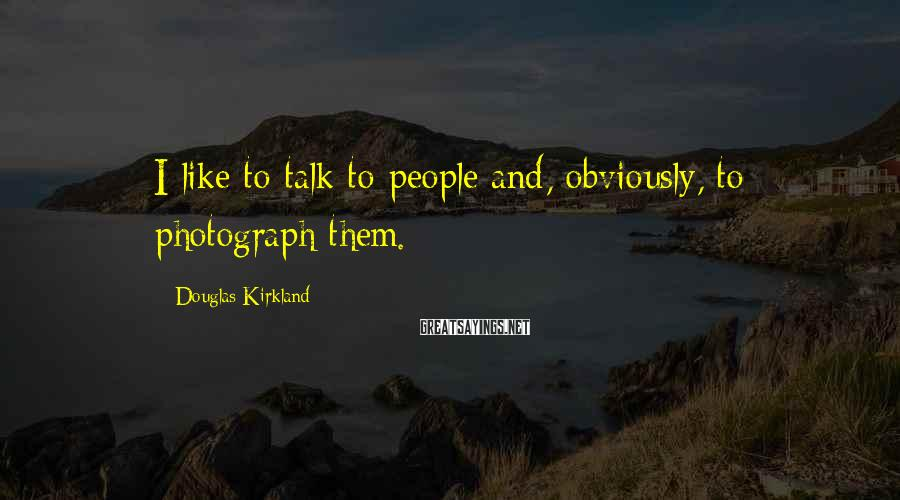 Douglas Kirkland Sayings: I like to talk to people and, obviously, to photograph them.