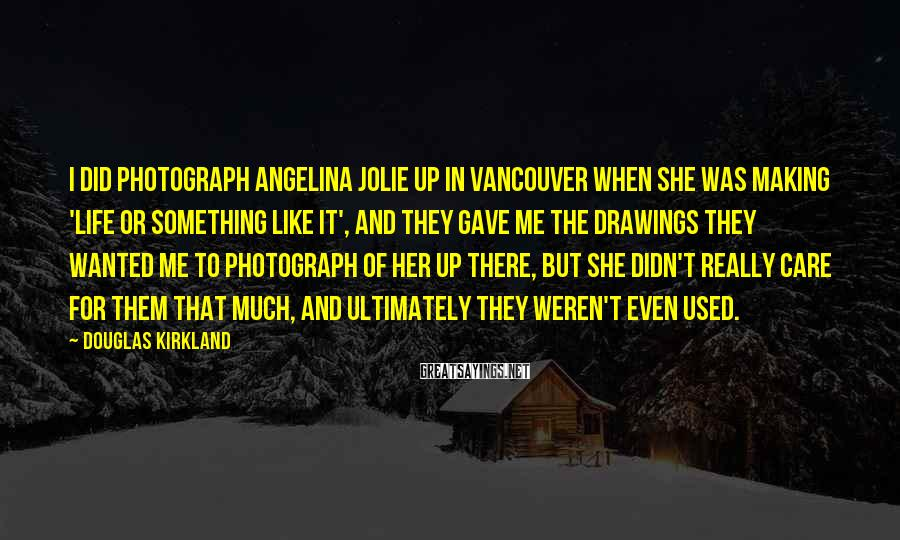 Douglas Kirkland Sayings: I did photograph Angelina Jolie up in Vancouver when she was making 'Life Or Something