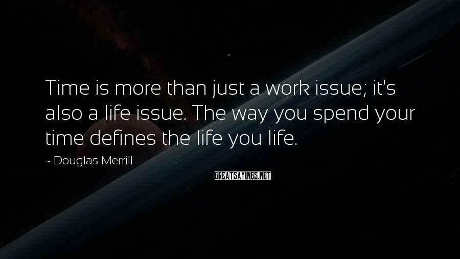 Douglas Merrill Sayings: Time is more than just a work issue; it's also a life issue. The way