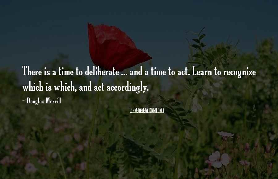 Douglas Merrill Sayings: There is a time to deliberate ... and a time to act. Learn to recognize