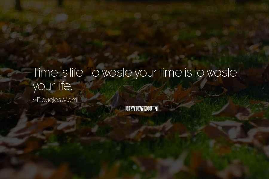 Douglas Merrill Sayings: Time is life. To waste your time is to waste your life.