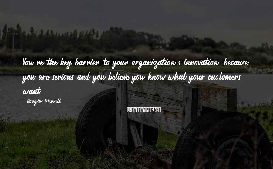 Douglas Merrill Sayings: You're the key barrier to your organization's innovation, because you are serious and you believe