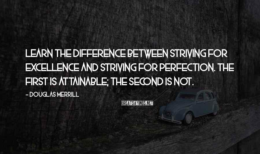 Douglas Merrill Sayings: Learn the difference between striving for excellence and striving for perfection. The first is attainable;