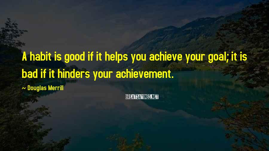 Douglas Merrill Sayings: A habit is good if it helps you achieve your goal; it is bad if