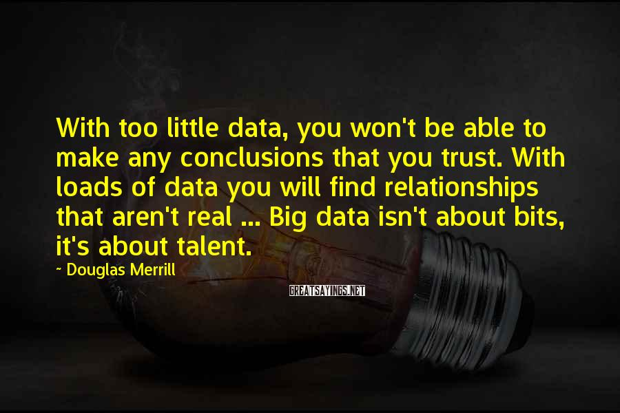 Douglas Merrill Sayings: With too little data, you won't be able to make any conclusions that you trust.