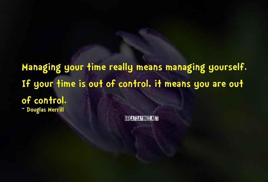 Douglas Merrill Sayings: Managing your time really means managing yourself. If your time is out of control, it