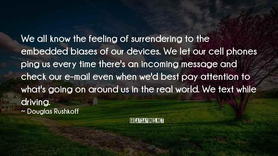 Douglas Rushkoff Sayings: We all know the feeling of surrendering to the embedded biases of our devices. We