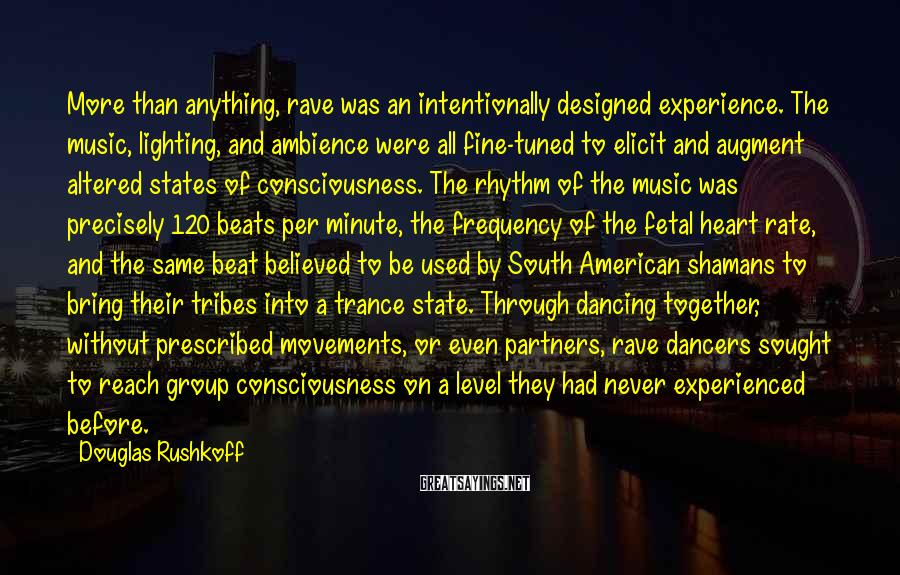 Douglas Rushkoff Sayings: More than anything, rave was an intentionally designed experience. The music, lighting, and ambience were