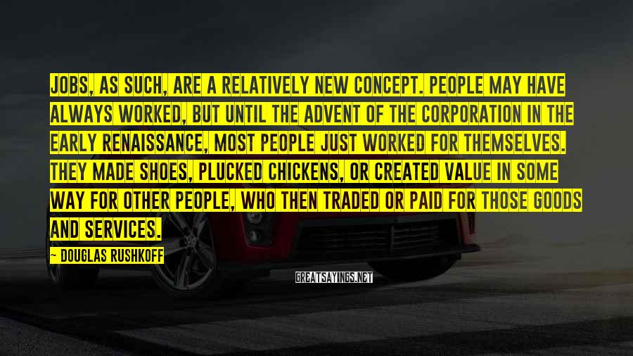 Douglas Rushkoff Sayings: Jobs, as such, are a relatively new concept. People may have always worked, but until