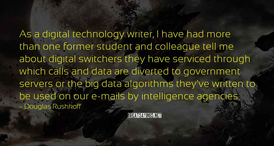 Douglas Rushkoff Sayings: As a digital technology writer, I have had more than one former student and colleague