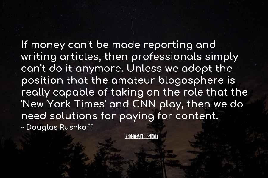 Douglas Rushkoff Sayings: If money can't be made reporting and writing articles, then professionals simply can't do it