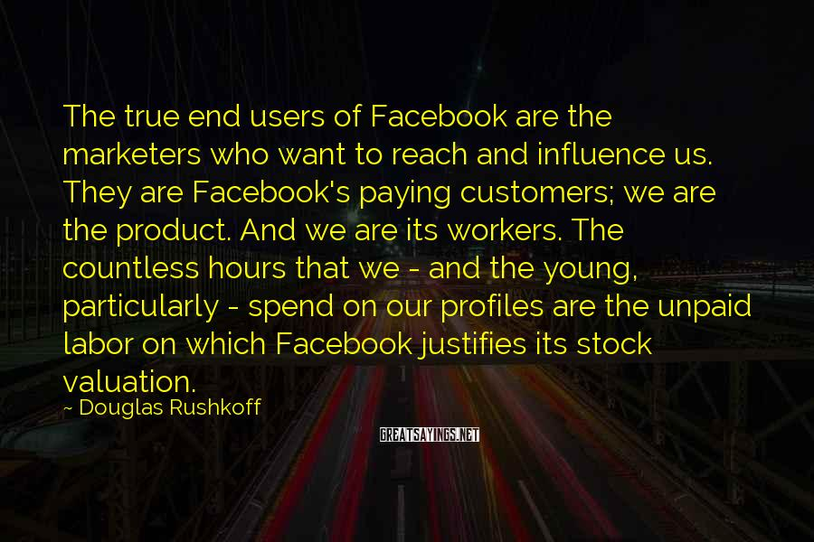 Douglas Rushkoff Sayings: The true end users of Facebook are the marketers who want to reach and influence