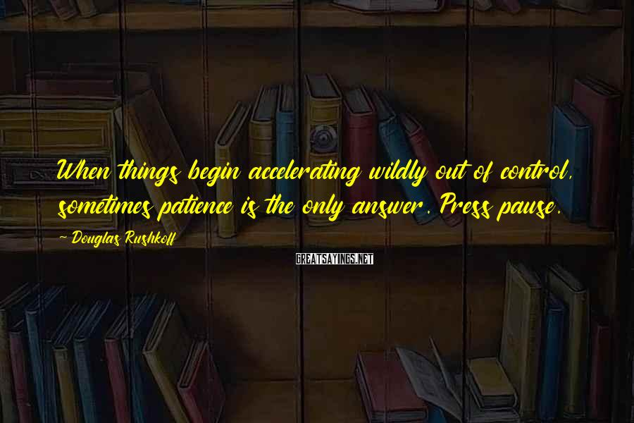 Douglas Rushkoff Sayings: When things begin accelerating wildly out of control, sometimes patience is the only answer. Press