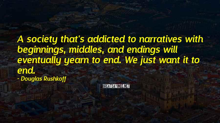 Douglas Rushkoff Sayings: A society that's addicted to narratives with beginnings, middles, and endings will eventually yearn to