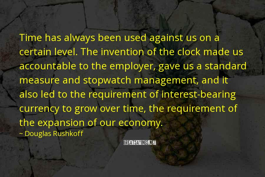 Douglas Rushkoff Sayings: Time has always been used against us on a certain level. The invention of the