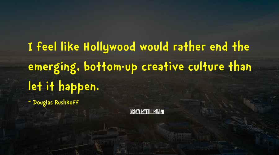 Douglas Rushkoff Sayings: I feel like Hollywood would rather end the emerging, bottom-up creative culture than let it