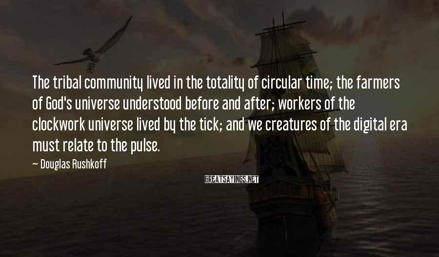 Douglas Rushkoff Sayings: The tribal community lived in the totality of circular time; the farmers of God's universe