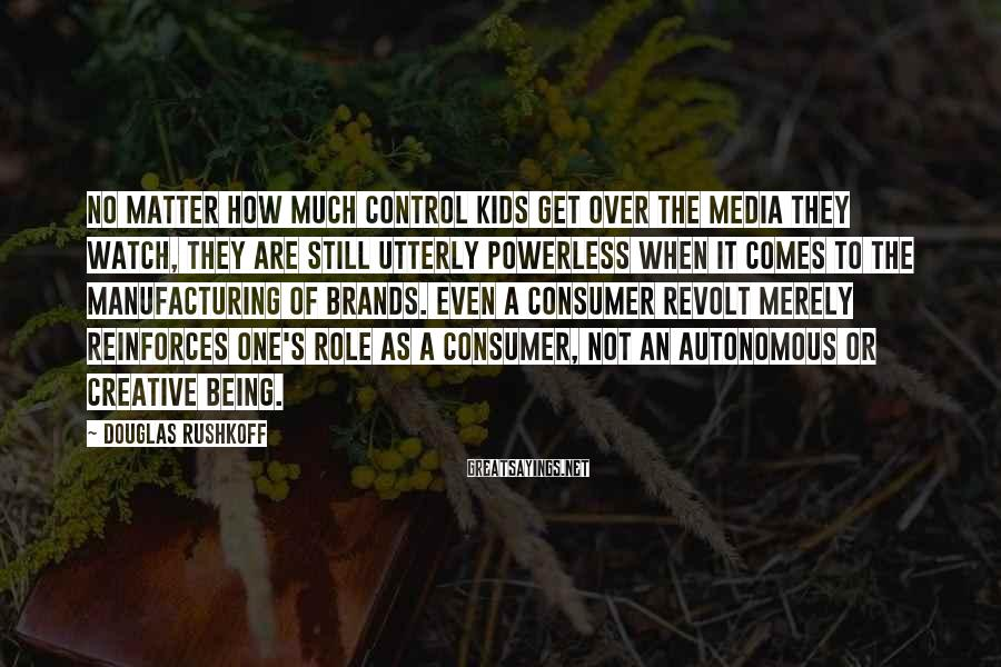 Douglas Rushkoff Sayings: No matter how much control kids get over the media they watch, they are still