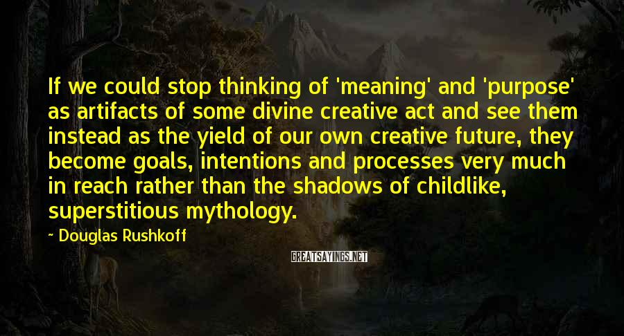 Douglas Rushkoff Sayings: If we could stop thinking of 'meaning' and 'purpose' as artifacts of some divine creative