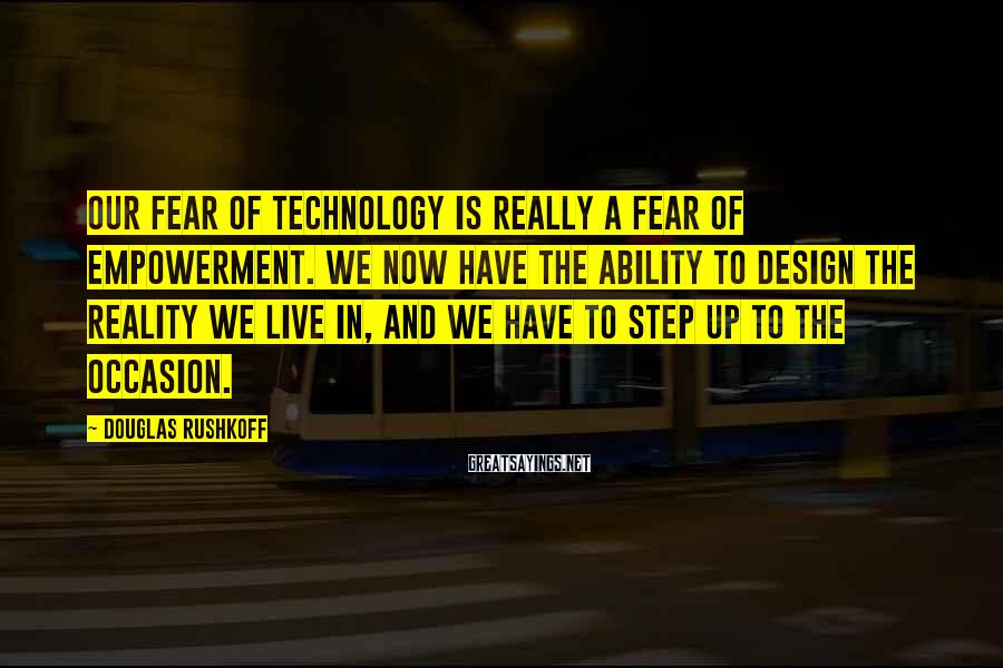 Douglas Rushkoff Sayings: Our fear of technology is really a fear of empowerment. We now have the ability