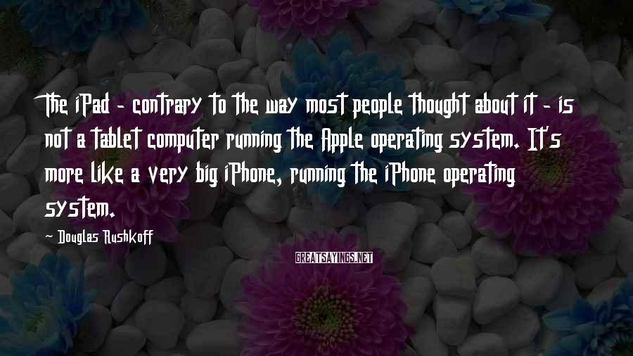 Douglas Rushkoff Sayings: The iPad - contrary to the way most people thought about it - is not