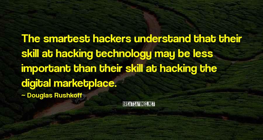 Douglas Rushkoff Sayings: The smartest hackers understand that their skill at hacking technology may be less important than
